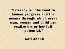 """""""Literacy is… …the road to human progress and the means through which every man, woman and child can realise his or her full potential."""" Kofi Annan""""Literacy is… …the road to human progress and the means through which every man, woman and child can realise his or her full potential."""" Kofi Annan"""